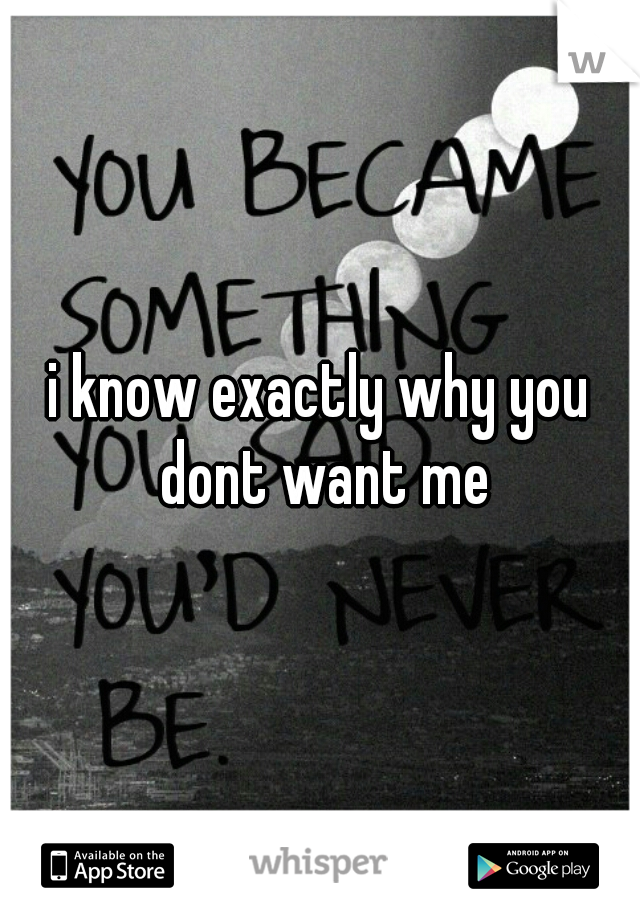 i know exactly why you dont want me