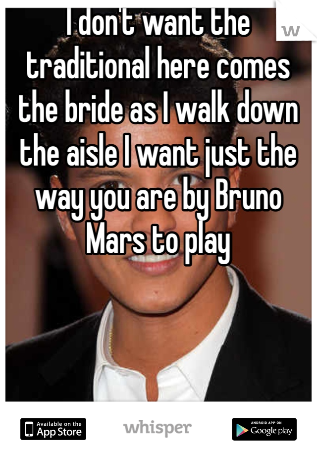 I don't want the traditional here comes the bride as I walk down the aisle I want just the way you are by Bruno Mars to play