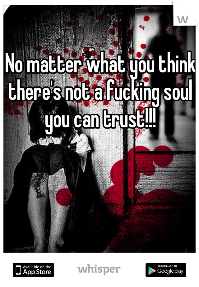 No matter what you think there's not a fucking soul you can trust!!!