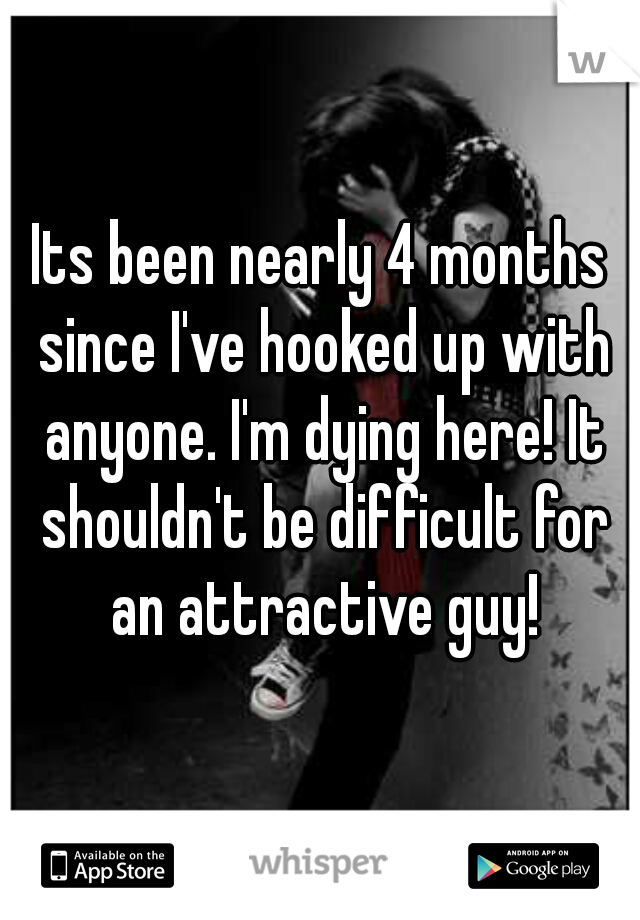 Its been nearly 4 months since I've hooked up with anyone. I'm dying here! It shouldn't be difficult for an attractive guy!