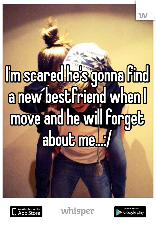 I'm scared he's gonna find a new bestfriend when I move and he will forget about me...:/