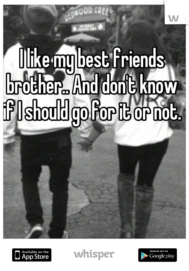 I like my best friends brother.. And don't know if I should go for it or not.