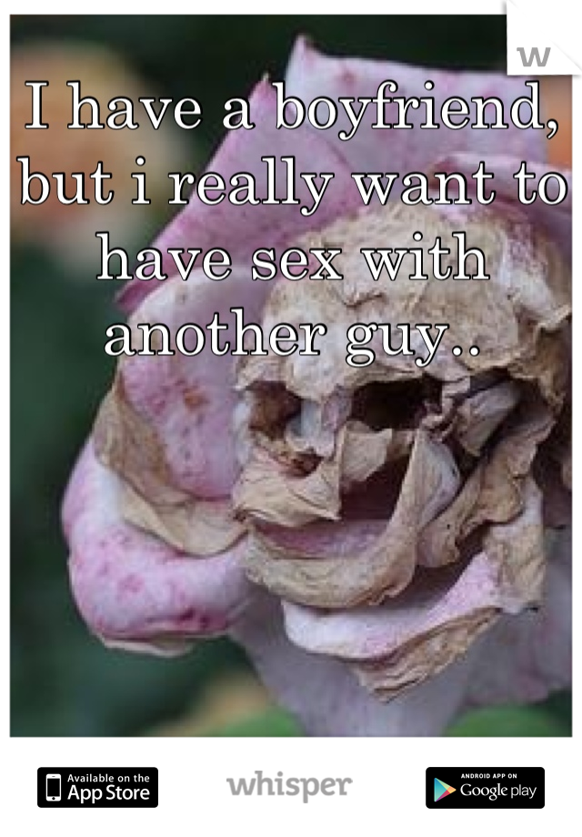 I have a boyfriend, but i really want to have sex with another guy..