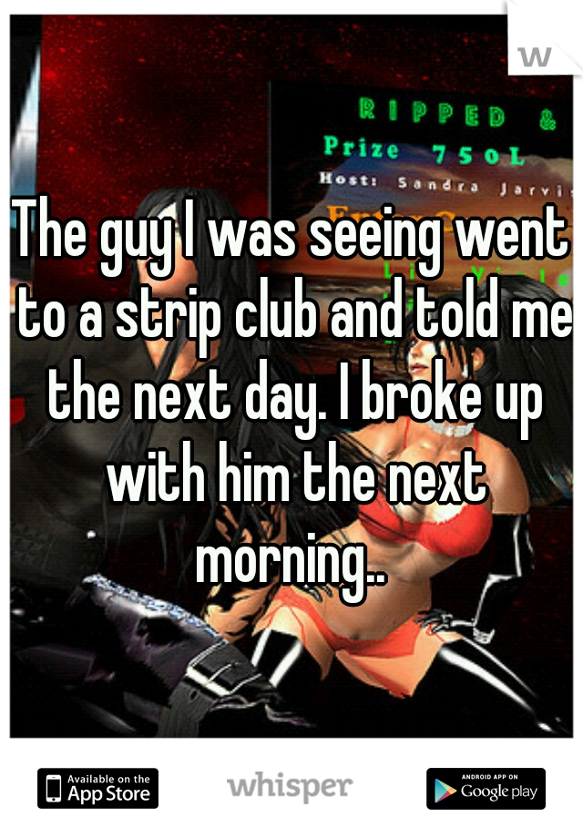 The guy I was seeing went to a strip club and told me the next day. I broke up with him the next morning..