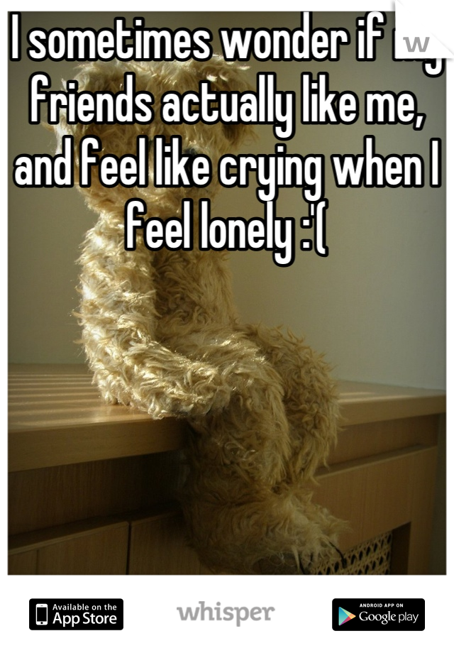 I sometimes wonder if my friends actually like me, and feel like crying when I feel lonely :'(