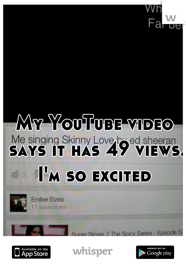 My YouTube video says it has 49 views. I'm so excited