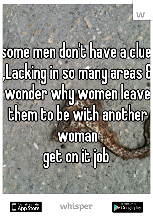 some men don't have a clue ,Lacking in so many areas & wonder why women leave them to be with another woman get on it job
