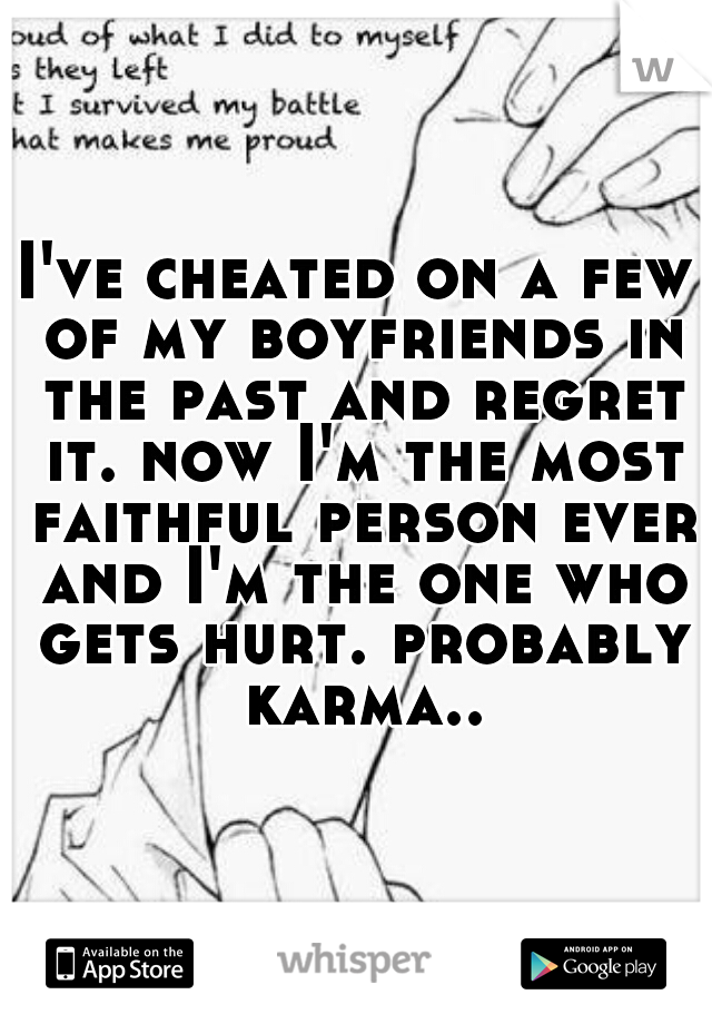 I've cheated on a few of my boyfriends in the past and regret it. now I'm the most faithful person ever and I'm the one who gets hurt. probably karma..