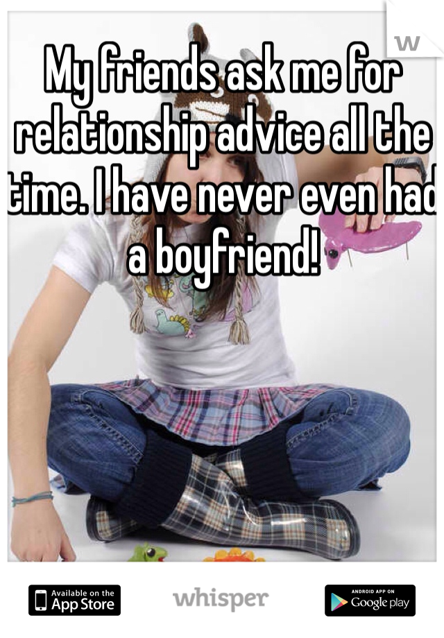 My friends ask me for relationship advice all the time. I have never even had a boyfriend!