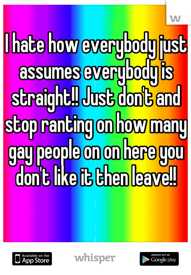 I hate how everybody just assumes everybody is straight!! Just don't and stop ranting on how many gay people on on here you don't like it then leave!!