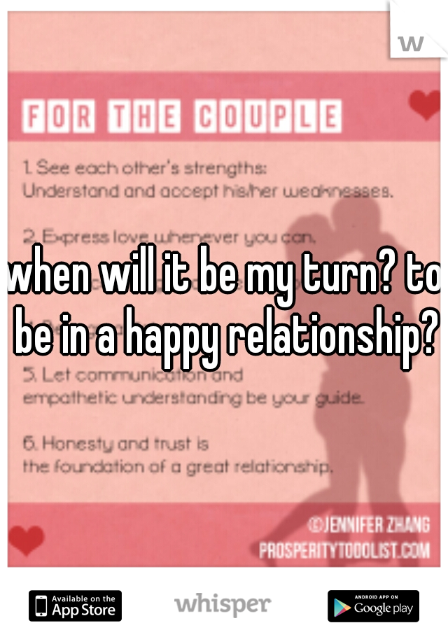 when will it be my turn? to be in a happy relationship?