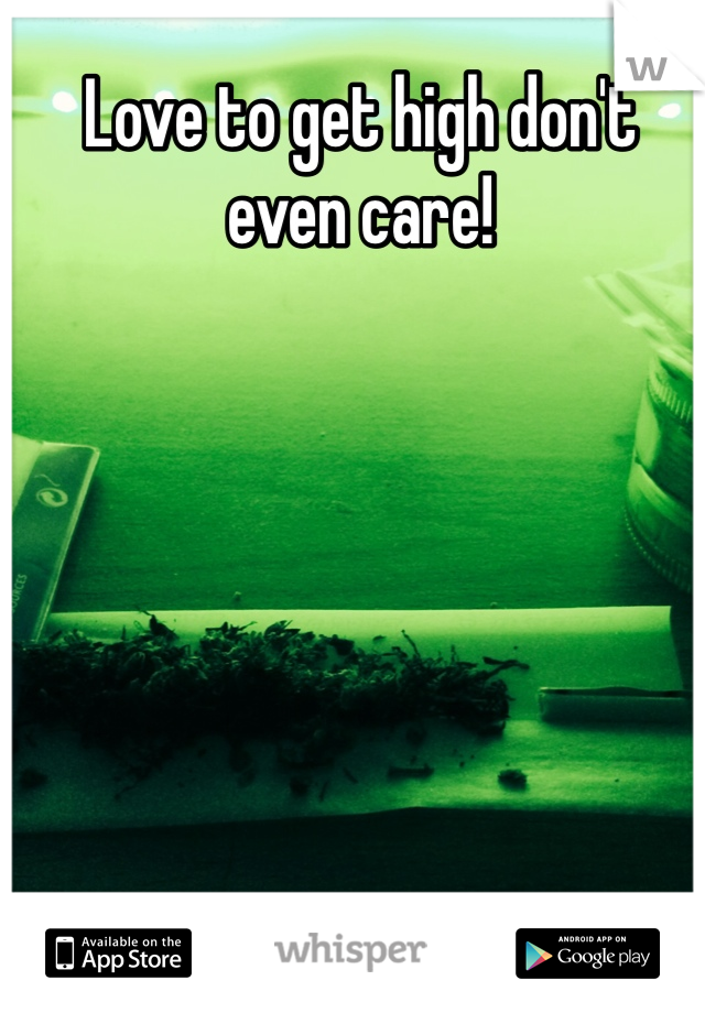 Love to get high don't even care!