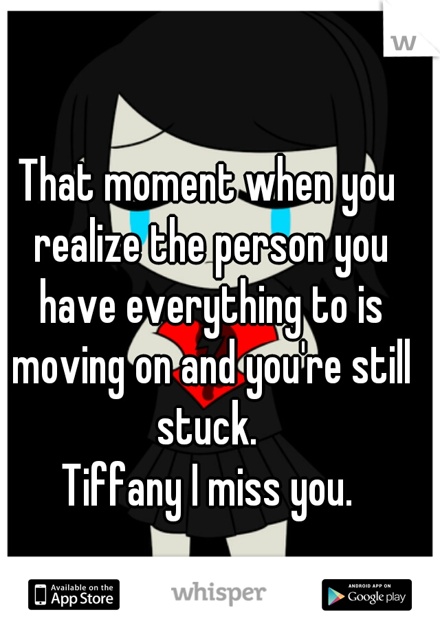That moment when you realize the person you have everything to is moving on and you're still stuck.  Tiffany I miss you.