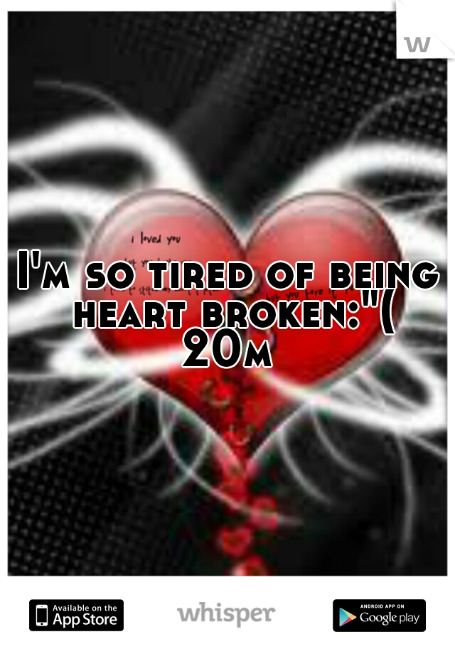 """I'm so tired of being heart broken:""""( 20m"""