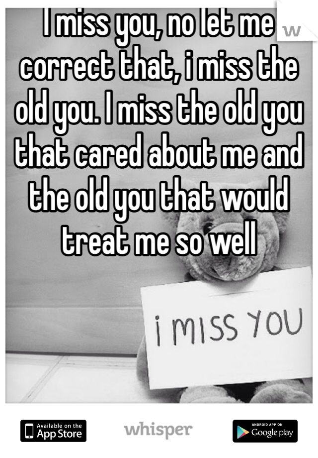 I miss you, no let me correct that, i miss the old you. I miss the old you that cared about me and the old you that would treat me so well