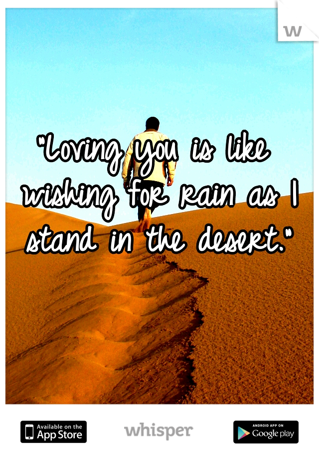 """""""Loving you is like wishing for rain as I stand in the desert."""""""