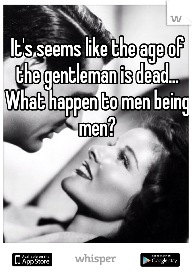 It's seems like the age of the gentleman is dead... What happen to men being men?
