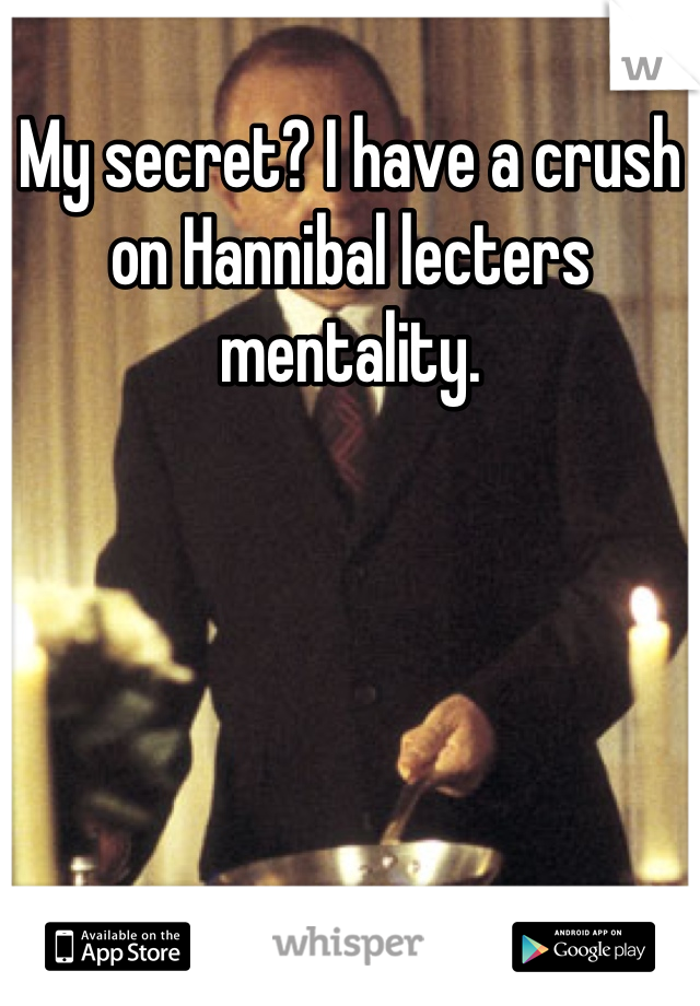 My secret? I have a crush on Hannibal lecters mentality.