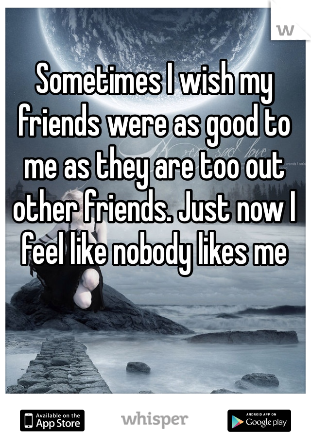 Sometimes I wish my friends were as good to me as they are too out other friends. Just now I feel like nobody likes me