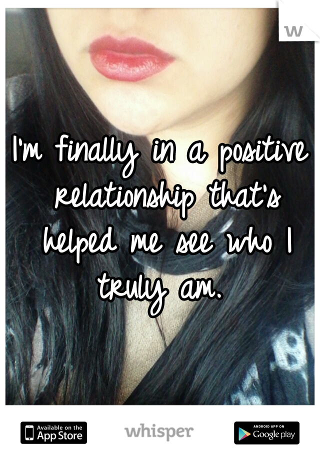 I'm finally in a positive relationship that's helped me see who I truly am.