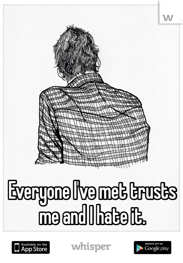 Everyone I've met trusts me and I hate it.