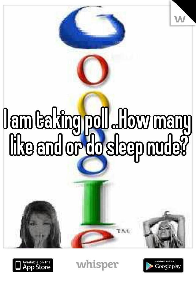 I am taking poll ..How many like and or do sleep nude?