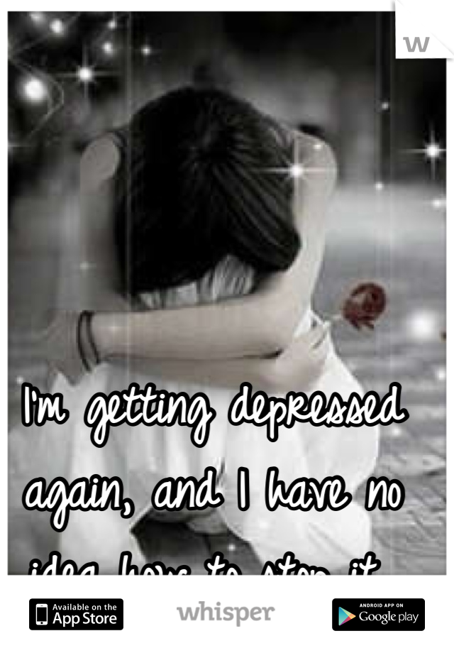 I'm getting depressed again, and I have no idea how to stop it..