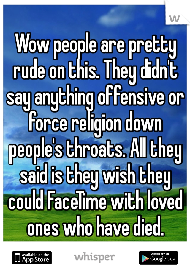 Wow people are pretty rude on this. They didn't say anything offensive or force religion down people's throats. All they said is they wish they could FaceTime with loved ones who have died.