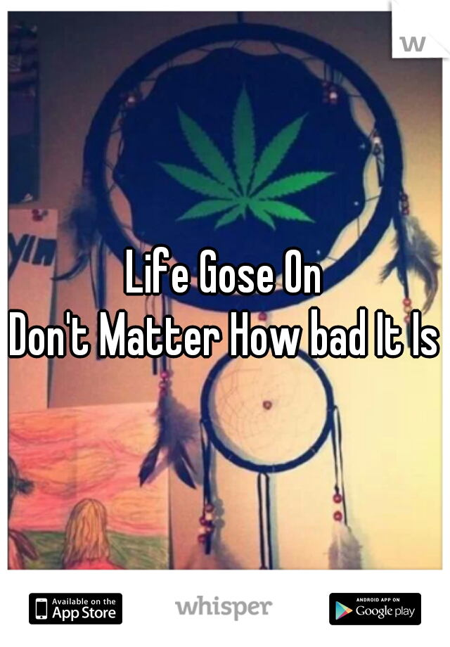 Life Gose On Don't Matter How bad It Is