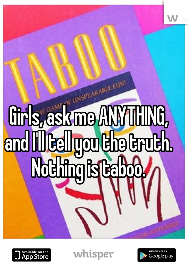 Girls, ask me ANYTHING, and I'll tell you the truth. Nothing is taboo.