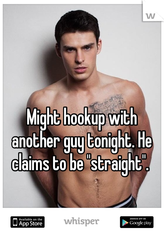 "Might hookup with another guy tonight. He claims to be ""straight""."