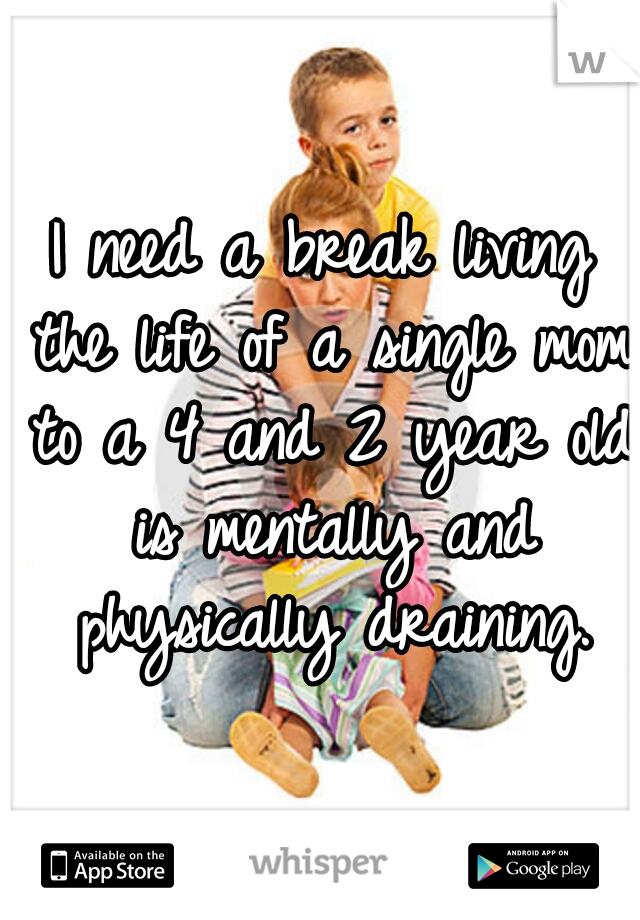 I need a break living the life of a single mom to a 4 and 2 year old is mentally and physically draining.