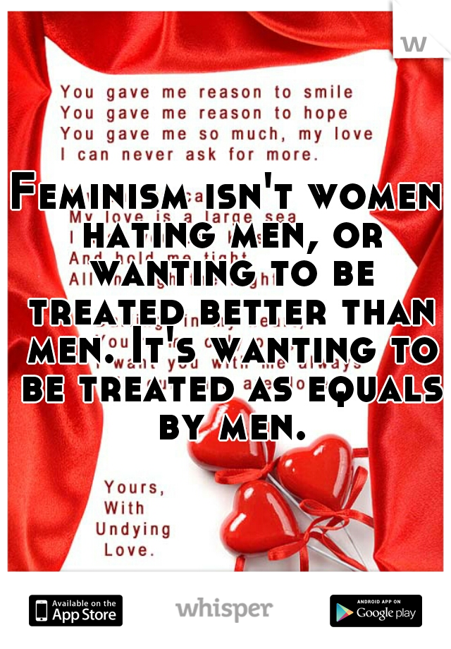 Feminism isn't women hating men, or wanting to be treated better than men. It's wanting to be treated as equals by men.