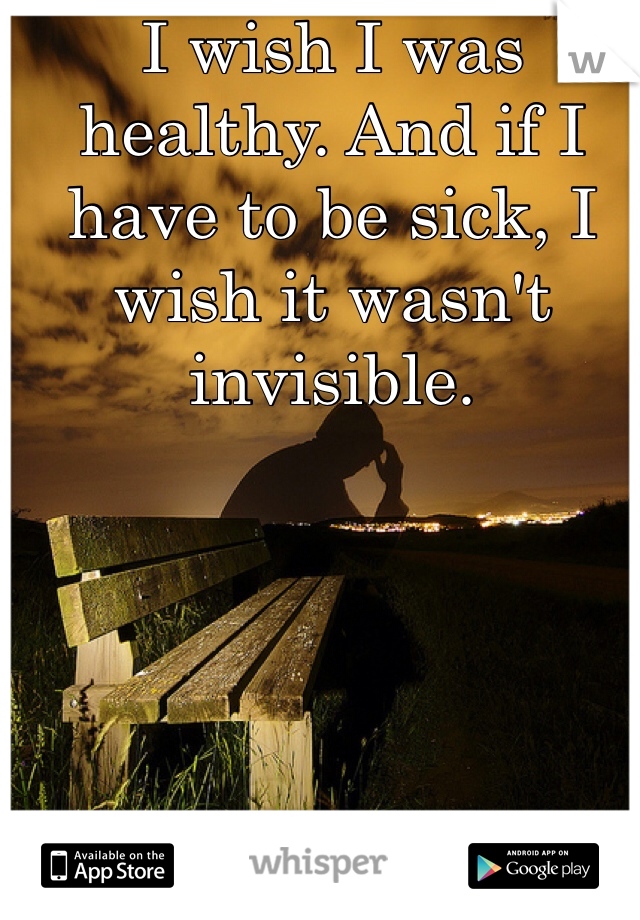 I wish I was healthy. And if I have to be sick, I wish it wasn't invisible.