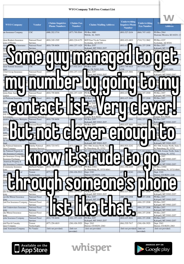 Some guy managed to get my number by going to my contact list. Very clever! But not clever enough to know it's rude to go through someone's phone list like that.