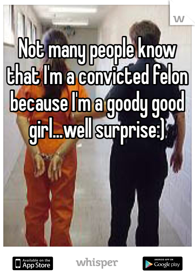 Not many people know that I'm a convicted felon because I'm a goody good girl...well surprise:)