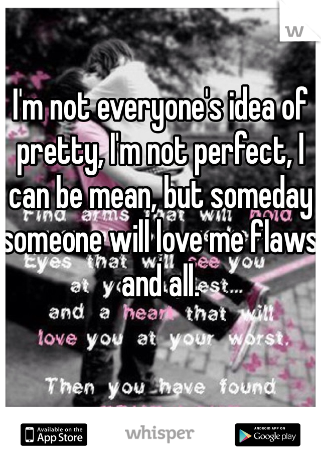 I'm not everyone's idea of pretty, I'm not perfect, I can be mean, but someday someone will love me flaws and all.