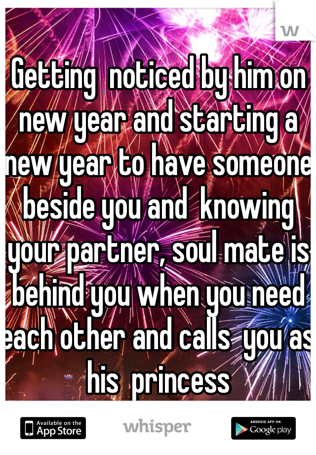 Getting  noticed by him on new year and starting a new year to have someone beside you and  knowing your partner, soul mate is  behind you when you need each other and calls  you as his  princess
