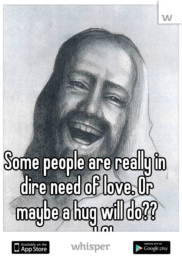 Some people are really in dire need of love. Or maybe a hug will do?? ............. LOL