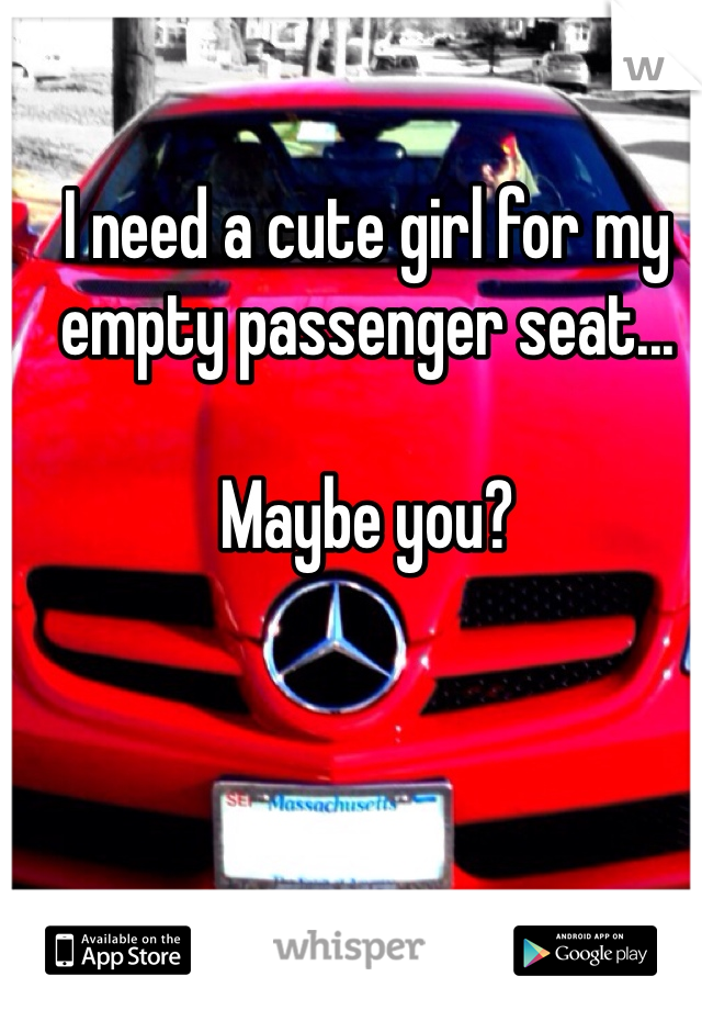 I need a cute girl for my empty passenger seat...  Maybe you?