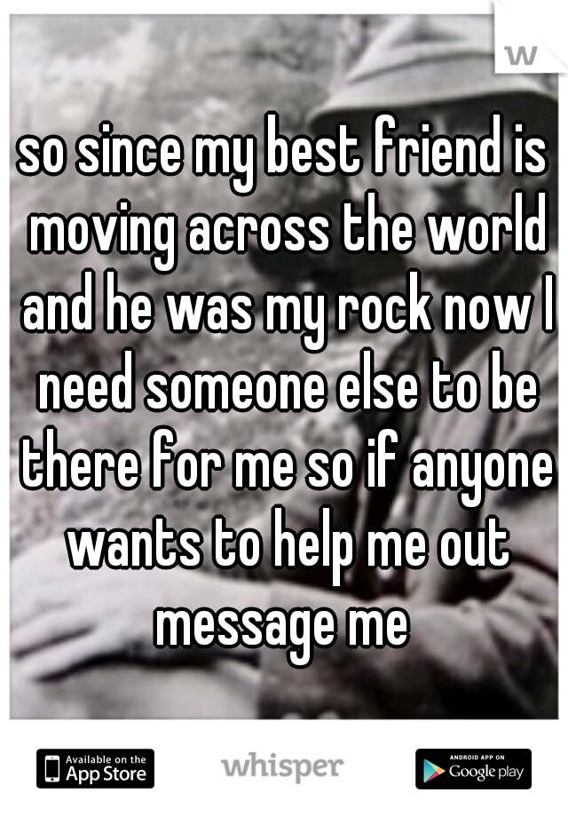 so since my best friend is moving across the world and he was my rock now I need someone else to be there for me so if anyone wants to help me out message me
