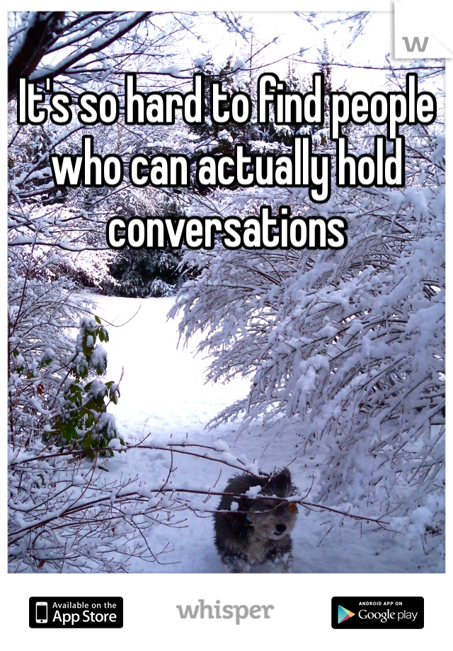 It's so hard to find people who can actually hold conversations