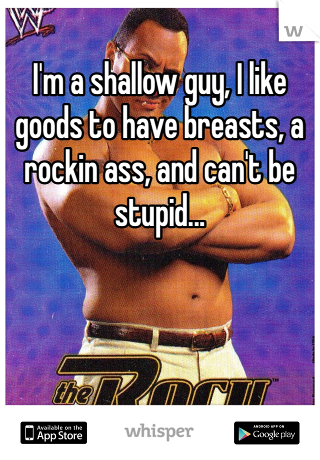 I'm a shallow guy, I like goods to have breasts, a rockin ass, and can't be stupid...