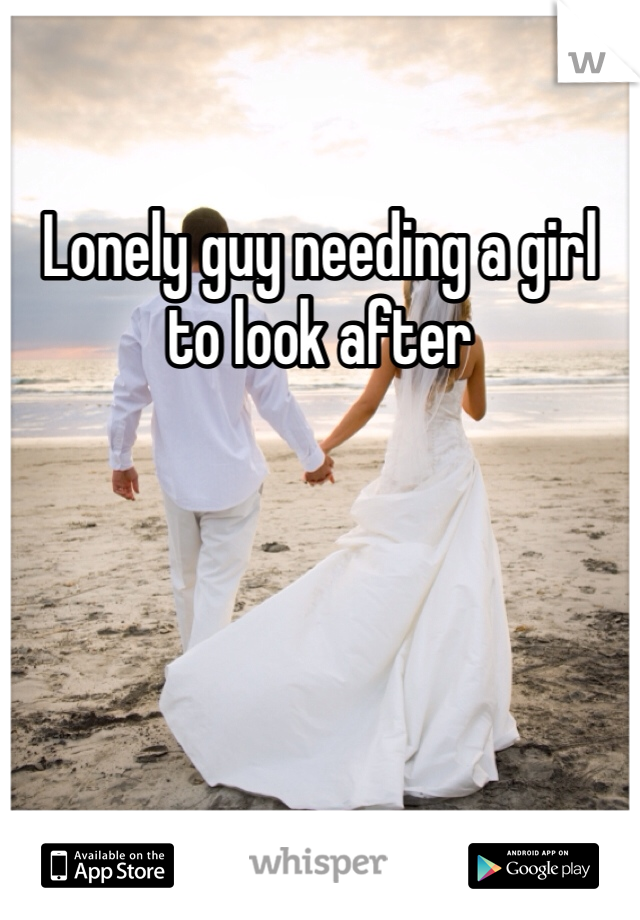 Lonely guy needing a girl to look after