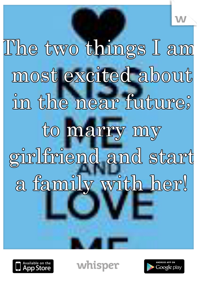 The two things I am most excited about in the near future; to marry my girlfriend and start a family with her!