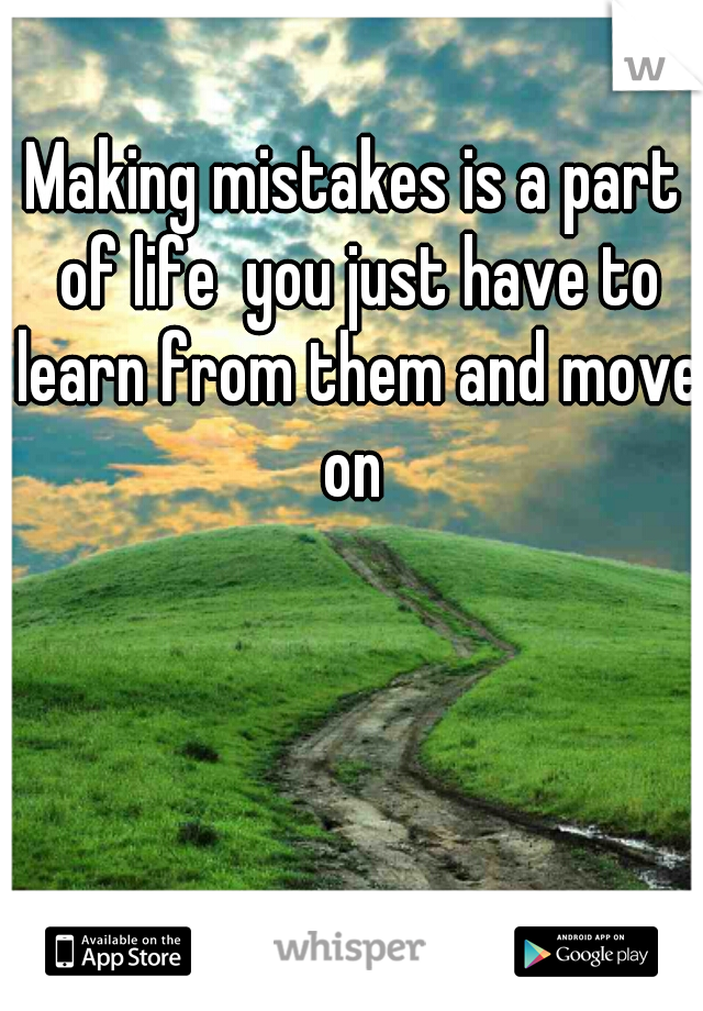 Making mistakes is a part of life  you just have to learn from them and move on