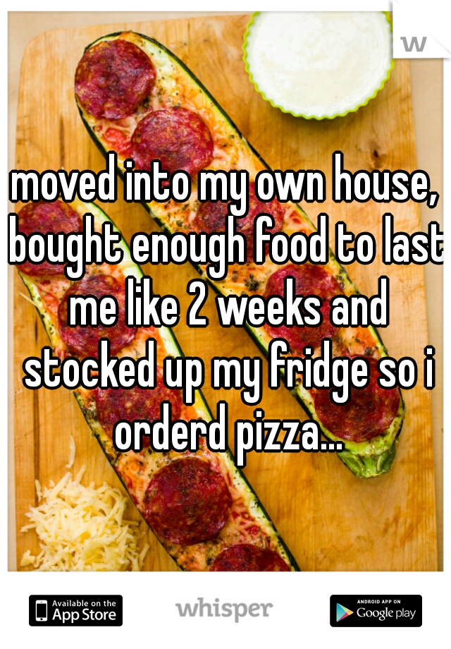 moved into my own house, bought enough food to last me like 2 weeks and stocked up my fridge so i orderd pizza...