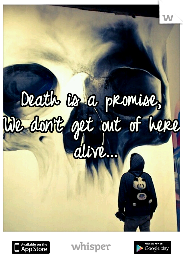 Death is a promise, We don't get out of here alive...