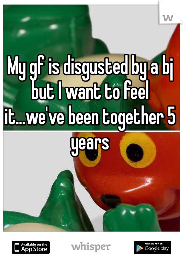 My gf is disgusted by a bj but I want to feel it...we've been together 5 years