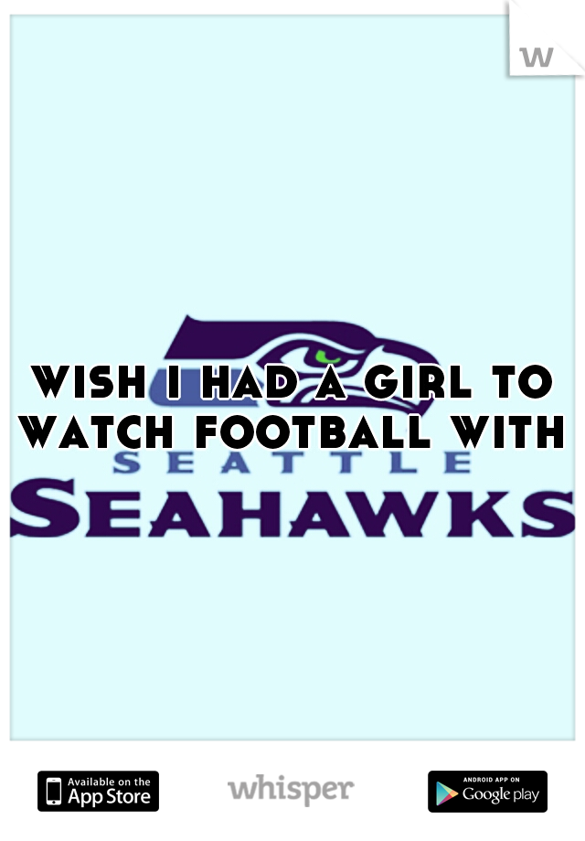wish i had a girl to watch football with